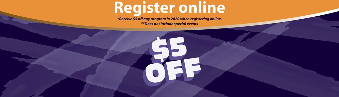 Register online $5 off for year 2020 programs (does not include special events)